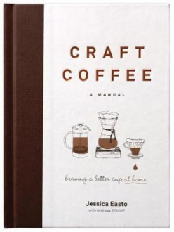 CRAFT COFFEE, A MANUAL, BREWING A BETTER CUP AT HOME Jessica Easto