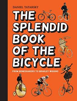 THE SPLENDID BOOK OF THE BICYCLE: FROM BONESHAKERS TO BRADLEY WIGGINS Daniel Tatarsky