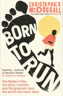 BORN TO RUN: THE HIDDEN TRIBE, THE ULTRA-RUNNERS, AND THE GREATEST RACE THE WORLD HAS NEVER SEEN Christopher McDougall