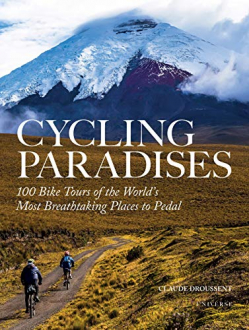 CYCLING PARADISES: 100 BIKE TOURS OF THE WORLD'S MOST BREATHTAKING PLACES TO PEDAL Claude Droussent