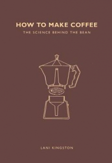 HOW TO MAKE COFFEE: THE SCIENCE BEHIND THE BEAN Lani Kingston