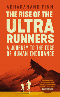 THE RISE OF THE ULTRA RUNNERS: A JOURNEY INTO THE HEART OF THE WORLD'S TOUGHEST SPORT Adharanand Finn